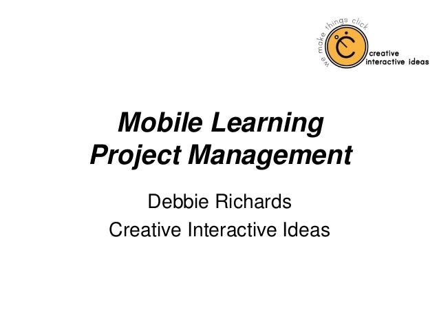 Mobile Learning Project Management Debbie Richards Creative Interactive Ideas