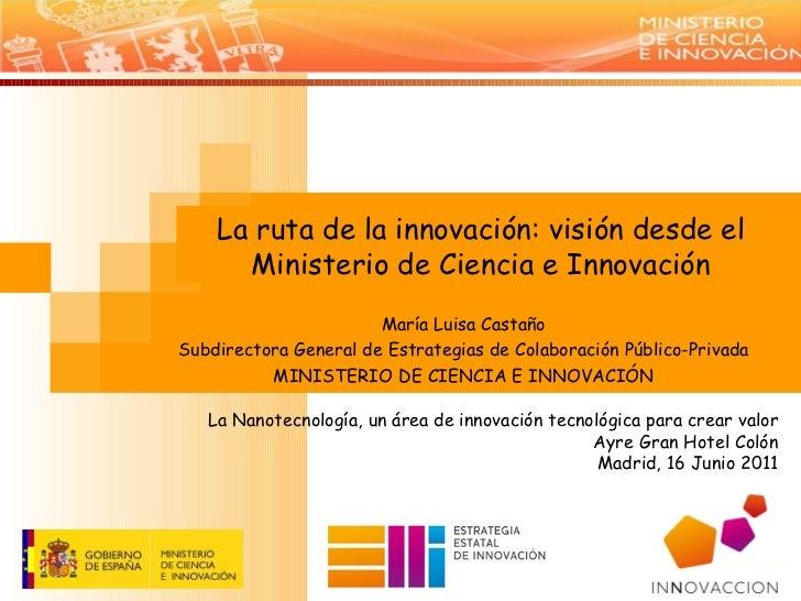 La ruta de la innovación: visión desde el Ministerio de Ciencia e Innovación María Luisa Castaño Subdirectora General de E...
