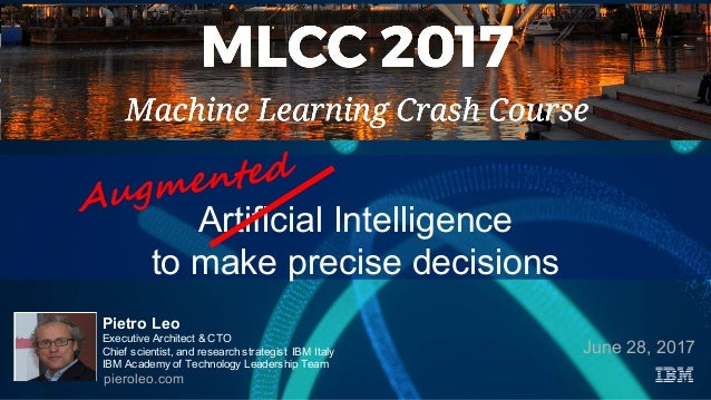 Artificial Intelligence to make precise decisions June 28, 2017 Pietro Leo Executive Architect & CTO Chief scientist, and ...