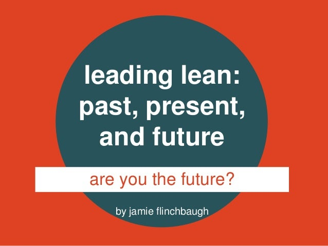 by jamie flinchbaugh leading lean: past, present, and future are you the future?
