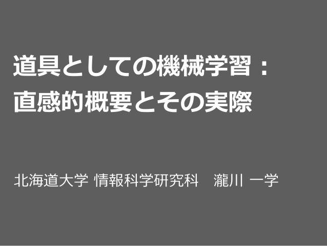道具としての機械学習:  直感的概要とその実際 北北海道⼤大学 情報科学研究科 瀧川 ⼀一学