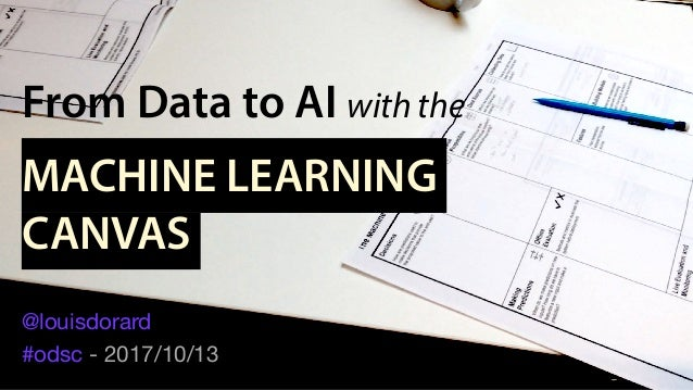 From Data to AI with the MACHINE LEARNING CANVAS @louisdorard  #odsc - 2017/10/13