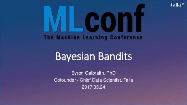 Bayesian Bandits Byron Galbraith, PhD Cofounder / Chief Data Scientist, Talla 2017.03.24