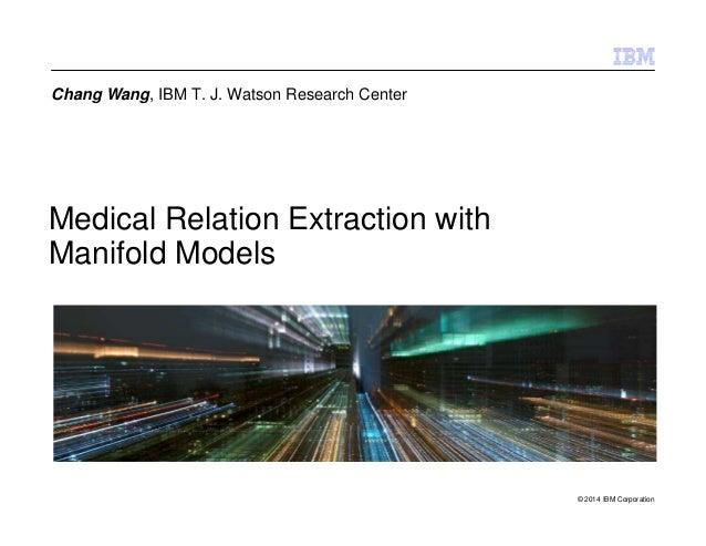 © 2014 IBM Corporation Medical Relation Extraction with Manifold Models Chang Wang, IBM T. J. Watson Research Center