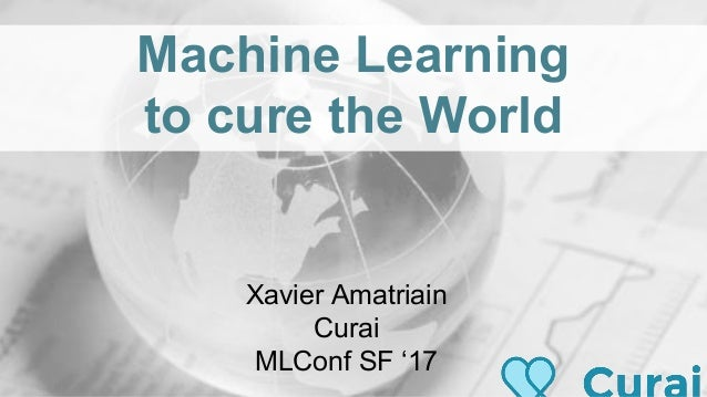 Machine Learning to cure the World Xavier Amatriain Curai MLConf SF '17