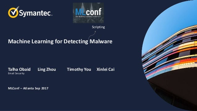 Machine Learning for Detecting Malware Talha Obaid Ling Zhou Timothy You Xinlei Cai MLConf – Atlanta Sep 2017 Email Securi...