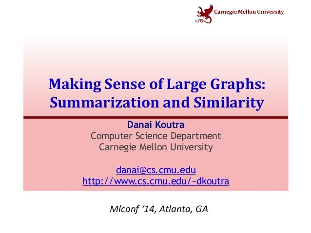 Carnegie  Mellon  University  Making  Sense  of  Large  Graphs:  Summarization  and  Similarity  Danai Koutra  Computer Sc...
