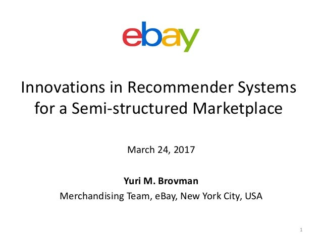 Innovations	in	Recommender	Systems	 for	a	Semi-structured	Marketplace March	24,	2017 Yuri	M.	Brovman Merchandising	Team,	e...