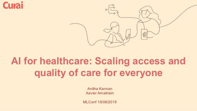 AI for healthcare: Scaling access and quality of care for everyone Anitha Kannan Xavier Amatriain MLConf 10/08/2019