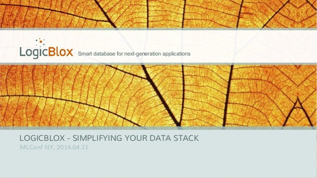 Smart database for next-generation applications LOGICBLOX - SIMPLIFYING YOUR DATA STACK MLConf NY, 2014.04.11