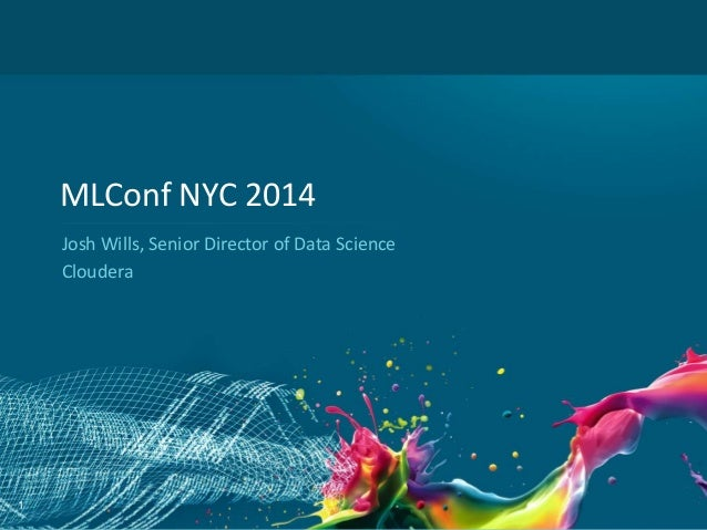1 MLConf NYC 2014 Josh Wills, Senior Director of Data Science Cloudera