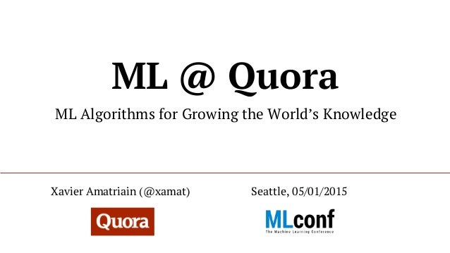 ML @ Quora ML Algorithms for Growing the World's Knowledge Seattle, 05/01/2015Xavier Amatriain (@xamat)