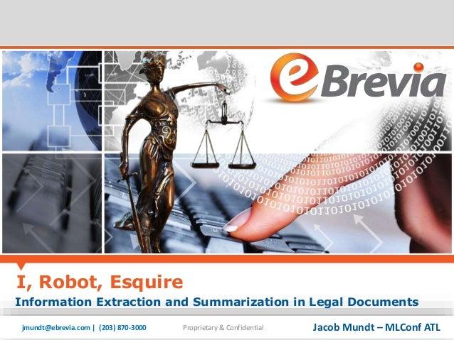 I, Robot, Esquire  Information Extraction and Summarization in Legal Documents  jmundt@ebrevia.com | (203) 870-3000 Propri...
