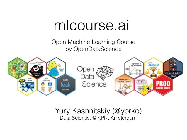 mlcourse.ai Open Machine Learning Course by OpenDataScience Yury Kashnitskiy (@yorko) Data Scientist @ KPN, Amsterdam