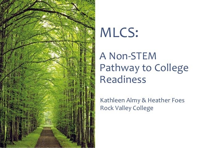 MLCS: A Non-STEM Pathway to College Readiness Kathleen Almy & Heather Foes Rock Valley College