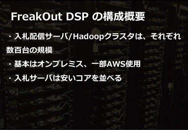 ・入札配信サーバ/Hadoopクラスタは、それぞれ 数百台の規模 ・基本はオンプレミス、一部AWS使用 ・入札サーバは安いコアを並べる FreakOut DSP の構成概要