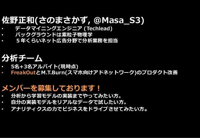佐野正和(さのまさかず, @Masa_S3) • データマイニングエンジニア (Techlead) • バックグラウンドは素粒子物理学 • 5年くらいネット広告分野で分析業務を担当 分析チーム • 5名+3名アルバイト(現時点) • Freak...