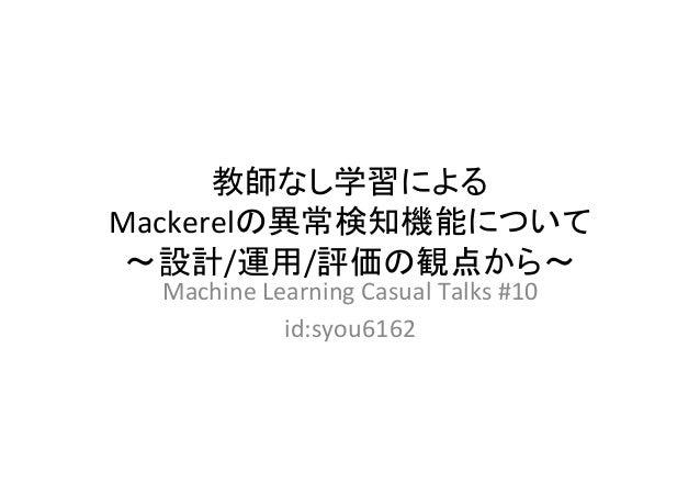 教師なし学習による Mackerelの異常検知機能について 〜設計/運用/評価の観点から〜 MachineLearningCasualTalks#10 id:syou6162