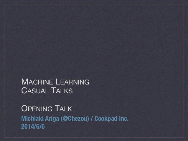 MACHINE LEARNING  CASUAL TALKS  ! OPENING TALK Michiaki Ariga (@Chezou) / Cookpad Inc. 2014/6/6
