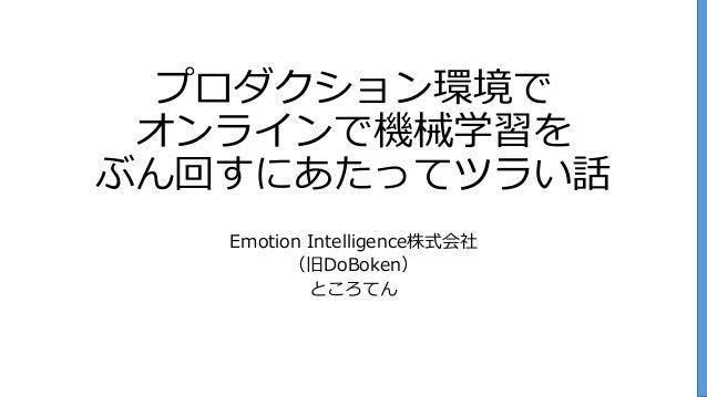 プロダクション環境で オンラインで機械学習を ぶん回すにあたってツラい話 Emotion Intelligence株式会社 (旧DoBoken) ところてん