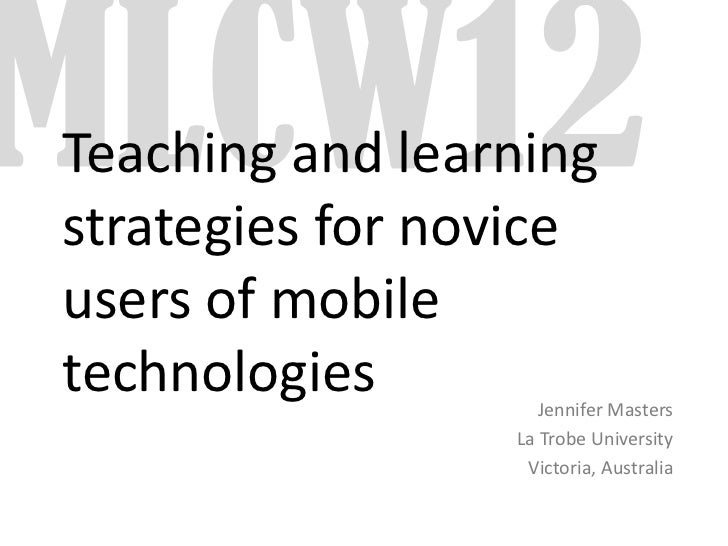 Teaching and learningstrategies for noviceusers of mobiletechnologies        Jennifer Masters                 La Trobe Uni...