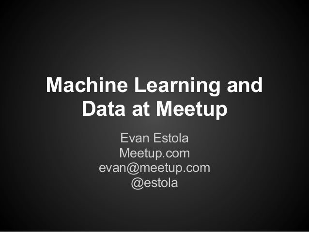 Machine Learning and Data at Meetup Evan Estola Meetup.com evan@meetup.com @estola
