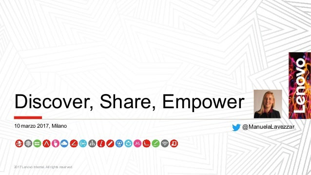 Discover, Share, Empower 2017 Lenovo Internal. All rights reserved. @ManuelaLavezzar10 marzo 2017, Milano