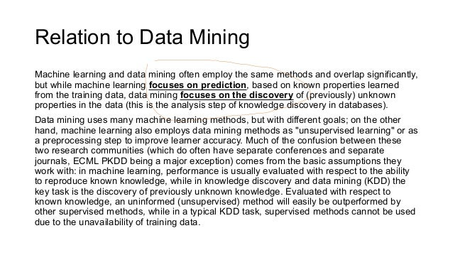 Relation to Data Mining Machine learning and data mining often employ the same methods and overlap significantly, but whil...
