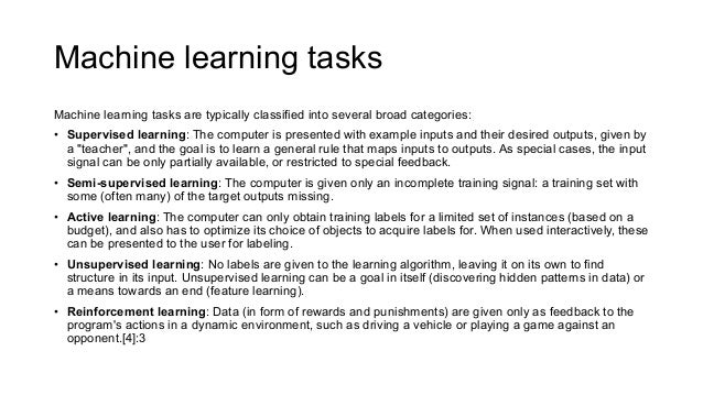 Machine learning tasks Machine learning tasks are typically classified into several broad categories: • Supervised learnin...