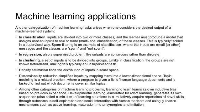 Machine learning applications Another categorization of machine learning tasks arises when one considers the desired outpu...