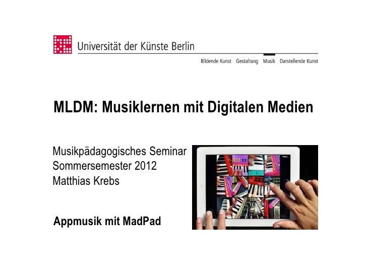 MLDM: Musiklernen mit Digitalen MedienMusikpädagogisches SeminarSommersemester 2012Matthias KrebsAppmusik mit MadPad