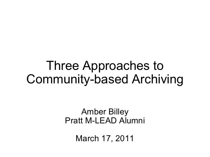 Three Approaches to Community-based Archiving Amber Billey Pratt M-LEAD Alumni March 17, 2011