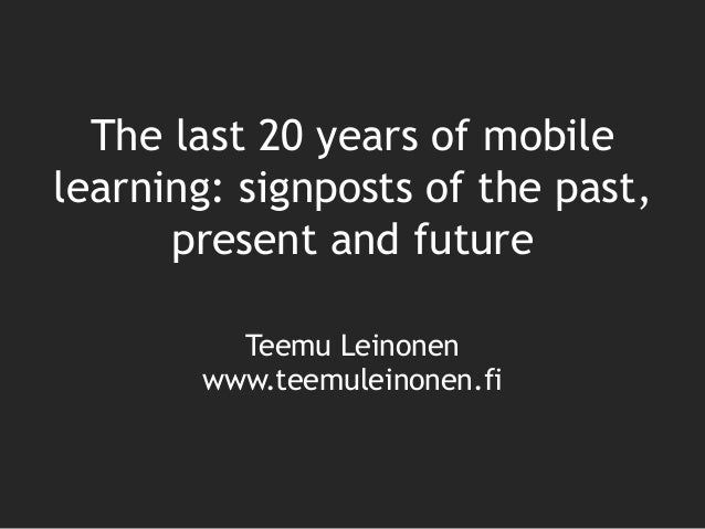 Teemu Leinonen www.teemuleinonen.fi The last 20 years of mobile learning: signposts of the past, present and future