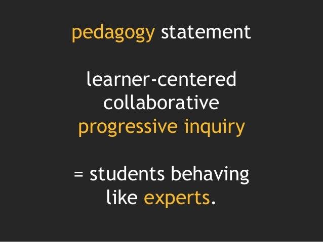 pedagogy statement learner-centered collaborative progressive inquiry = students behaving like experts.