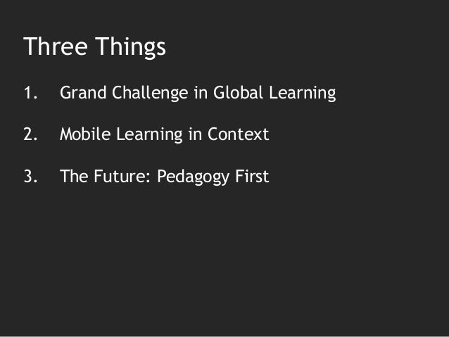 Three Things 1. Grand Challenge in Global Learning 2. Mobile Learning in Context 3. The Future: Pedagogy First