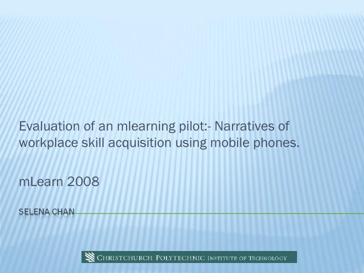 Evaluation of an mlearning pilot:- Narratives of workplace skill acquisition using mobile phones.  mLearn 2008