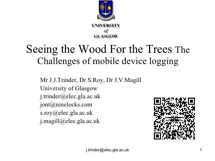 Seeing the Wood For the Trees  The Challenges of mobile device logging Mr J.J.Trinder, Dr S.Roy, Dr J.V.Magill University ...