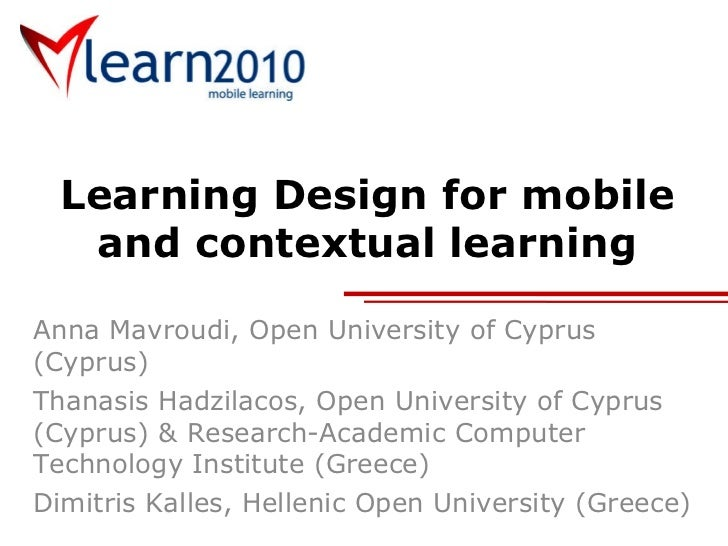Learning Design for mobile and contextual learning Anna Mavroudi, Open University of Cyprus (Cyprus) Thanasis Hadzilacos, ...