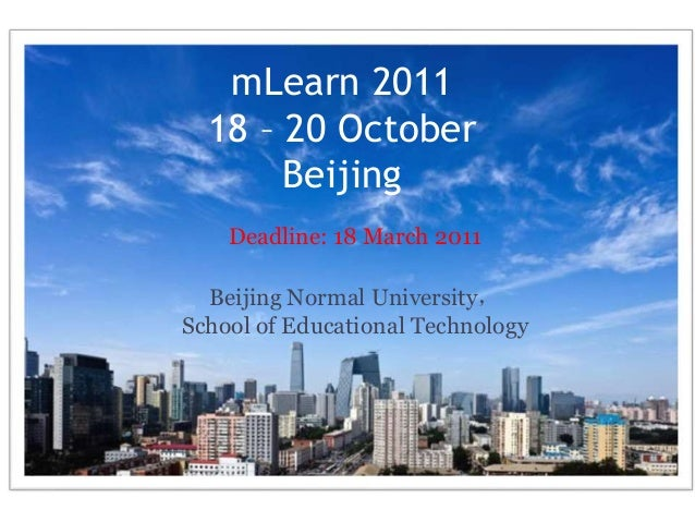 mLearn 2011 18 – 20 October Beijing Deadline: 18 March 2011 Beijing Normal University, School of Educational Technology
