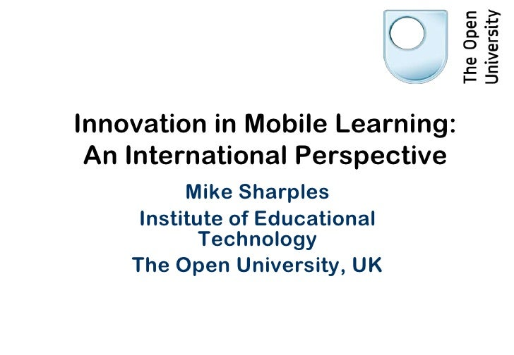 Innovation in Mobile Learning: An International Perspective          Mike Sharples     Institute of Educational           ...