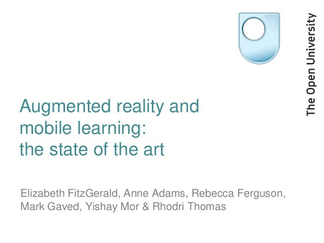 Augmented reality andmobile learning:the state of the artElizabeth FitzGerald, Anne Adams, Rebecca Ferguson,Mark Gaved, Yi...