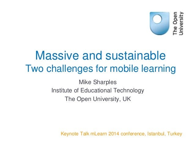 Mike Sharples Institute of Educational Technology The Open University, UK Keynote Talk mLearn 2014 conference, Istanbul, T...