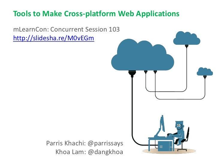 Tools to Make Cross-platform Web ApplicationsmLearnCon: Concurrent Session 103http://slidesha.re/M0vEGm          Parris Kh...