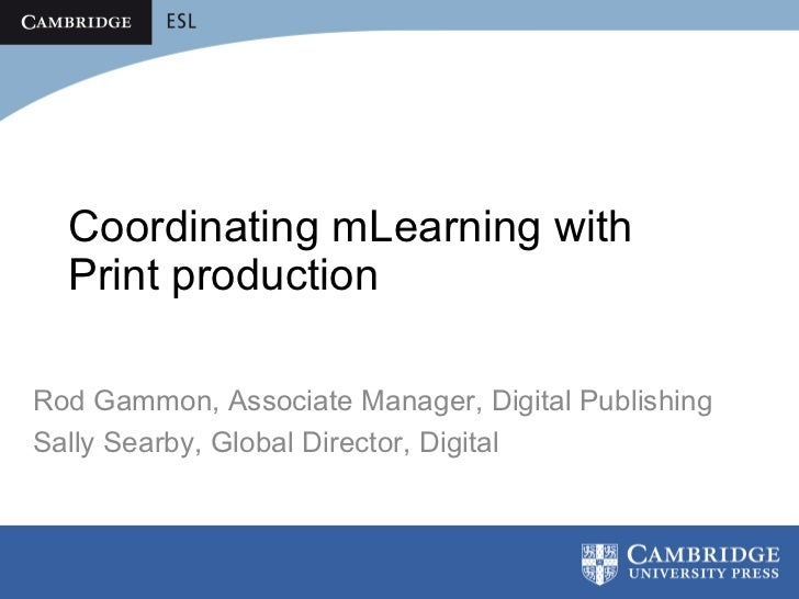Coordinating mLearning with  Print productionRod Gammon, Associate Manager, Digital PublishingSally Searby, Global Directo...