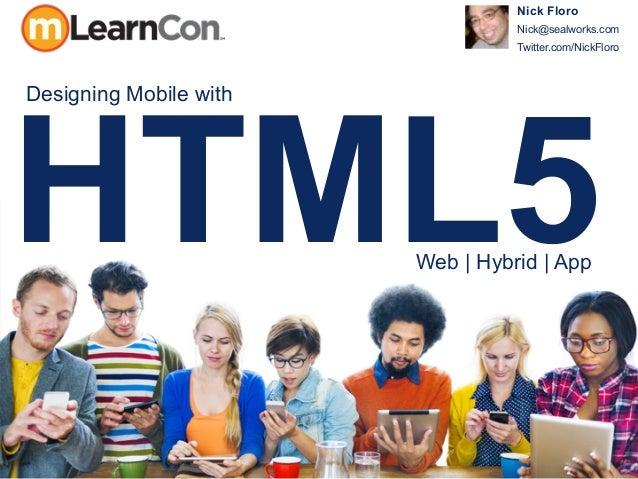 HTML5 Nick Floro Nick@sealworks.com Twitter.com/NickFloro Designing Mobile with Web | Hybrid | App