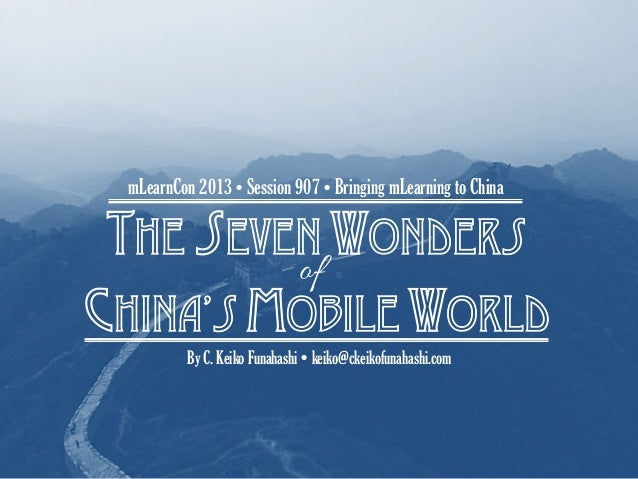 The seven wondersChina's mobile worldmLearnCon 2013Ÿ Session 907 Ÿ Bringing mLearning to ChinaBy C. Keiko Funahashi Ÿ k...
