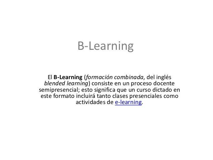 B-Learning<br />El B-Learning (formación combinada, del inglés blendedlearning) consiste en un proceso docente semipresenc...