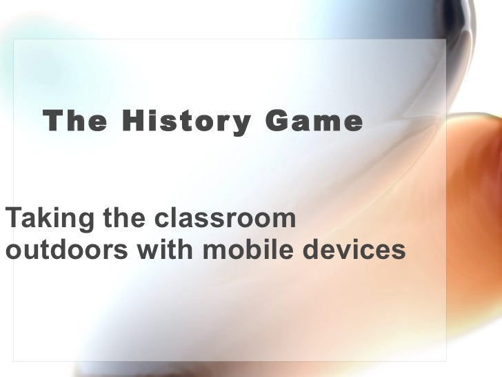 The History Game Taking the classroom outdoors with mobile devices