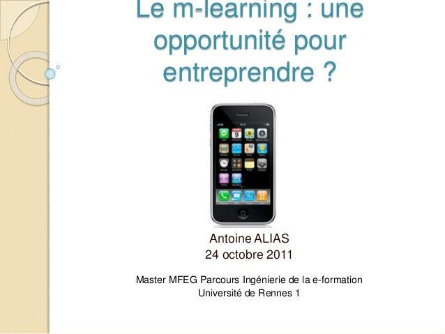 Le m-learning : une opportunité pour entreprendre ? Antoine ALIAS 24 octobre 2011 Master MFEG Parcours Ingénierie de la e-...