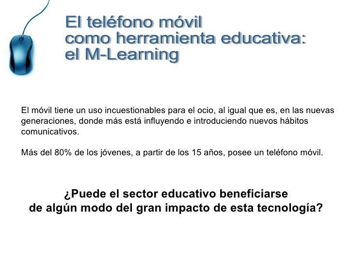 El teléfono móvil como herramienta educativa: el M-Learning  El móvil tiene un uso incuestionables para el ocio, al igual ...